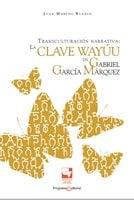 Transculturación narrativa: La clave Wayúu en Gabriel García Márquez - Juan Moreno Blanco