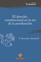 El derecho constitucional en la era de la ponderación - Alexander Aleinikoff