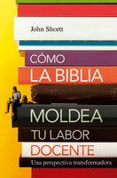 Cómo la Biblia moldea tu labor docente - Jonh Shortt