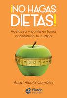 ¡No hagas dietas! - Ángel Alcalá González