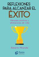 Reflexiones para alcanzar el éxito - Roberto Miranda