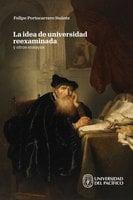 La idea de universidad reexaminada y otros ensayos - Felipe Portocarrero Suárez