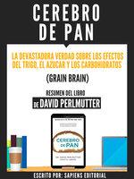 Cerebro De Pan: La Devastadora Verdad Sobre El Efecto Del Trigo, El Azucar Y Los Carbohidratos (Grain Brain) - Resumen Del Libro De David Perlmutter - Sapiens Editorial