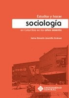 Estudiar y hacer sociología en Colombia en los años sesenta - Jaime Eduardo Jaramillo Jiménez