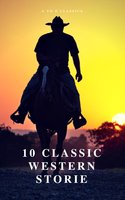 10 Classic Western Stories (A to Z Classics) - James Fenimore Cooper,Washington Irving,Bret Harte,Dane Coolidge,B.M. Bower,Andy Adams,Samuel Merwin,Frederic Homer Balch,Marah Ellis Ryan,AtoZ Classics