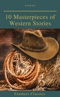 10 Masterpieces of Western Stories (Feathers Classics) - James Fenimore Cooper,Washington Irving,Bret Harte,Dane Coolidge,B.M. Bower,Andy Adams,Feathers Classics,Samuel Merwin,Frederic Homer Balch,Marah Ellis Ryan
