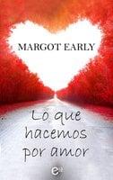 Lo que hacemos por amor - Margot Early