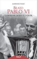 Beato Pablo VI. Gobernar desde el dolor - Mariano Fazio Fernández