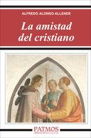 La amistad del cristiano - Alfredo Alonso-Allende Yohn