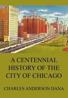A Centennial history of the city of Chicago - Charles Anderson Dana