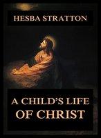 A Child's Life Of Christ - Hesba Stretton