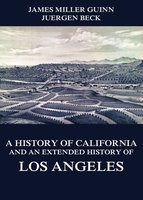 A History of California and an Extended History of Los Angeles - James Miller Guinn