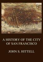 A History of the City of San Francisco - John S. Hittell