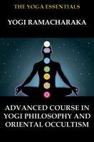 Advanced Course in Yogi Philosophy and Oriental Occultism - Yogi Ramacharaka,William Walker Atkinson