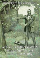 An Autobiography - The Story of My Life and Work - Booker T. Washington