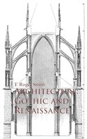 Architecture: Gothic and Renaissance - T. Roger Smith