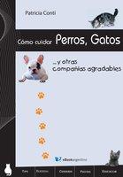 Cómo cuidar perros, gatos y otras compañías agradables - Patricia Conti