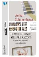 El arte de tener siempre razón o cómo salir victorioso de una discusión - Arthur Schoppenhauer