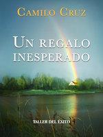 Un regalo inesperado - Dr. Camilo Cruz
