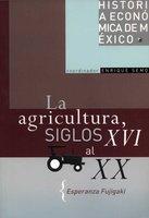 La agricultura, siglos XVI al XX - Esperanza Fujigaki
