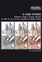 La ciudad sostenible. Dependencia ecológica y relaciones regionales. Un estudio de caso en el área metropolitana de Medellín, Colombia - Luis Carlos Agudelo Patiño