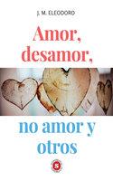 Amor, desamor, no amor y otros - José Miguel Eleodoro Delgado Alvites