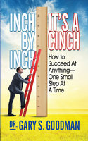 Inch By Inch It's A Cinch: How to Accomplish Anything, One Small Step at A Time - Gary S. Goodman