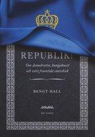 Republik! : Om demokratin, kungahuset och vårt framtida statsskick - Bengt Hall
