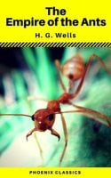 The Empire of the Ants (Phoenix Classics) - H.G. Wells, Phoenix Classics