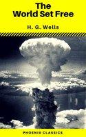 The World Set Free (Phoenix Classics) - H.G. Wells,Phoenix Classics