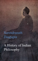 A History of Indian Philosophy - Surendranath Dasgupta