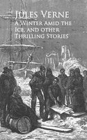 A Winter Amid the Ice, and other Thrilling Stories - - Jules Verne