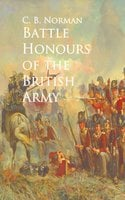 Battle Honours of the British Army - C. B. Norman