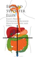 Ellis's Primary Physiology; Or Good Health for Boys and Girls - Edward Sylvester Ellis
