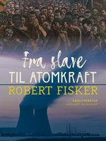 Fra slave til atomkraft - Robert Fisker
