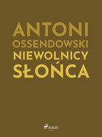 Niewolnicy słońca - Antoni Ossendowski