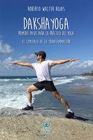 Daksha Yoga. Primeros pasos para la práctica del yoga - Roberto Walter Rojas