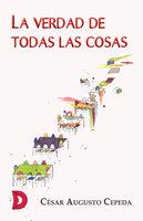 La verdad de todas las cosas - César Augusto Cepeda