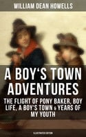 A BOY'S TOWN ADVENTURES: The Flight of Pony Baker, Boy Life, A Boy's Town & Years of My Youth (Illustrated Edition) - William Dean Howells