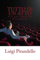 Tutto in un atto: Gli atti unici di Pirandello - Luigi Pirandello