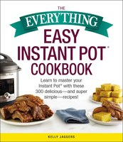 The Everything Easy Instant Pot® Cookbook - Kelly Jaggers