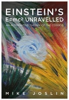 Einstein's E = mc2 Unravelled - Mike Joslin