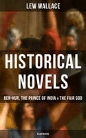 Historical Novels of Lew Wallace: Ben-Hur, The Prince of India & The Fair God (Illustrated) - Lew Wallace