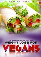 Weight Loss for Vegans: The Only Guide You Will Ever Need - Charles Thornton