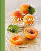 The Wachau Cookbook: Culinary world cultural heritage from the heart of Austria - Christine Saahs