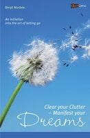 Clear your Clutter - Manifest your dreams: An initiation into the art of letting go - Birgit Medele