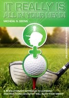 It Really Is All in Your Head! – A Revolutionary Approach to Learning and Practicing Golf That Will Blow Your Mind!!! - Micheal S. Geens