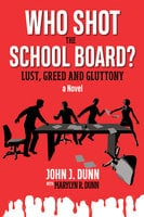 Who Shot the School Board? – Lust, Greed and Gluttony - John J. Dunn,Marylyn R. Dunn