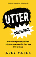 Utter Confidence: How what you say and do influences your effectiveness in business - Ally Yates