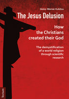 The Jesus Delusion: How the Christians created their God: The demystification of a world religion through scientific research - Heinz-Werner Kubitza